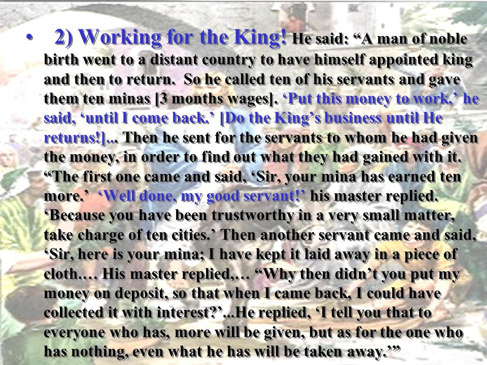 2) Working for the King! He said: A man of noble birth went to a distant country to have himself appointed king and then to return. So he called ten of his servants and gave them ten minas [3 months wages]. 'Put this money to work,' he said, 'until I come back.' [Do the King's business until He returns!]... Then he sent for the servants to whom he had given the money, in order to find out what they had gained with it. The first one came and said, 'Sir, your mina has earned ten more.' 'Well done, my good servant!' his master replied. 'Because you have been trustworthy in a very small matter, take charge of ten cities.' Then another servant came and said, 'Sir, here is your mina; I have kept it laid away in a piece of cloth.… His master replied,… Why then didn't you put my money on deposit, so that when I came back, I could have collected it with interest '...He replied, 'I tell you that to everyone who has, more will be given, but as for the one who has nothing, even what he has will be taken away.'